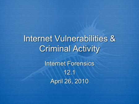 Internet Vulnerabilities & Criminal Activity Internet Forensics 12.1 April 26, 2010 Internet Forensics 12.1 April 26, 2010.