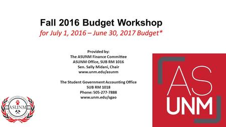 Fall 2016 Budget Workshop for July 1, 2016 – June 30, 2017 Budget* Provided by: The ASUNM Finance Committee ASUNM Office, SUB RM 1016 Sen. Sally Midani,