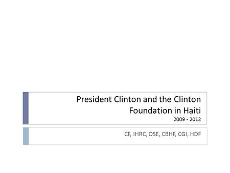 President Clinton and the Clinton Foundation <strong>in</strong> Haiti CF, IHRC, OSE, CBHF, CGI, HDF.