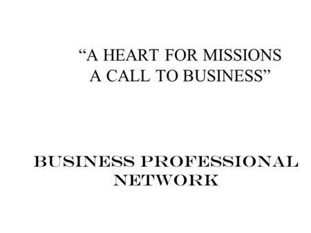"""A HEART FOR MISSIONS A CALL TO BUSINESS"" Business Professional Network."