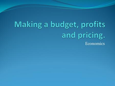 Economics Making a budget ONE thing that every good money manager does is make a budget.