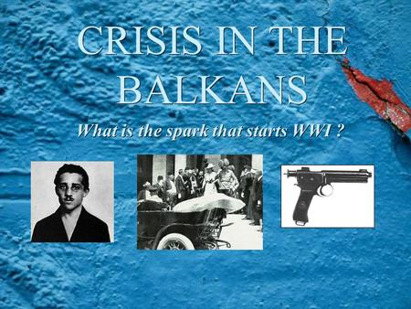 CRISIS IN THE BALKANS What is the spark that starts WWI ?