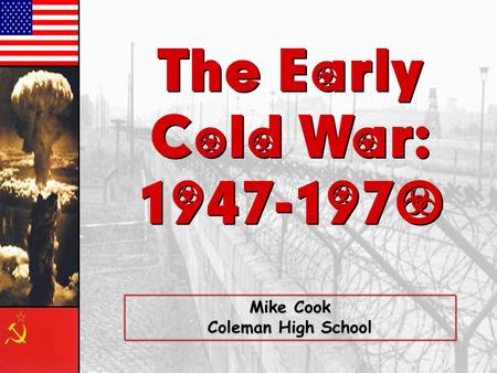 The Early Cold War: The Early Cold War: Mike Cook Coleman High School.