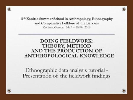 11 th Konitsa Summer School in Anthropology, Ethnography and Comparative Folklore of the Balkans Konitsa, Greece, 24/7 – 10/8/ 2016 DOING FIELDWORK: THEORY,