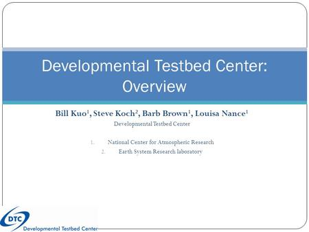 Bill Kuo 1, Steve Koch 2, Barb Brown 1, Louisa Nance 1 Developmental Testbed Center 1. National Center for Atmospheric Research 2. Earth System Research.