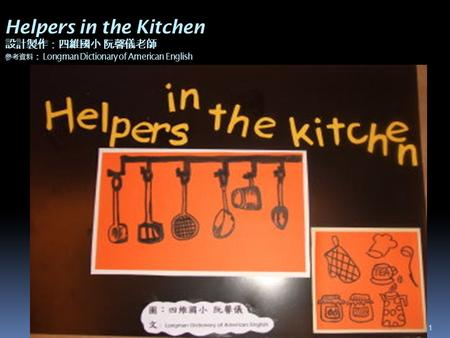 1 Helpers in the Kitchen 設計製作:四維國小 阮馨儀老師 參考資料 : Longman Dictionary of American English.