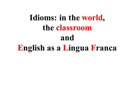 <strong>Idioms</strong>: in the world, the classroom <strong>and</strong> English as a Lingua Franca.