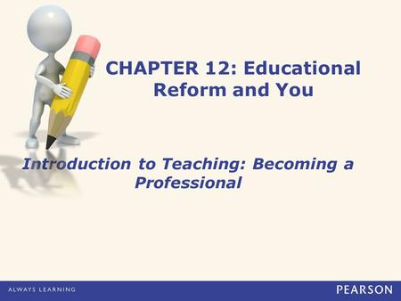 CHAPTER 12: Educational Reform and You Introduction to Teaching: Becoming a Professional.
