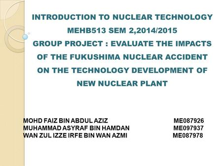 INTRODUCTION TO NUCLEAR TECHNOLOGY MEHB513 SEM 2,2014/2015 GROUP PROJECT : EVALUATE THE IMPACTS OF THE FUKUSHIMA NUCLEAR ACCIDENT ON THE TECHNOLOGY DEVELOPMENT.
