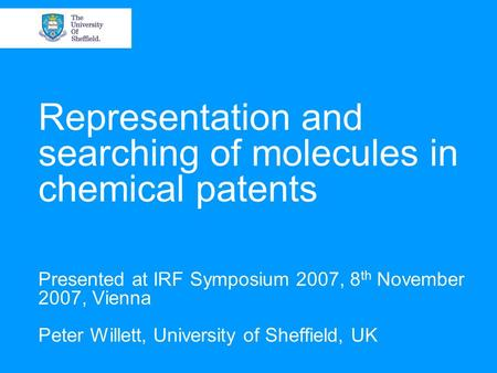 Representation and searching of molecules in chemical patents Presented at IRF Symposium 2007, 8 th November 2007, Vienna Peter Willett, University of.