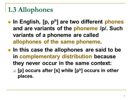 1 1.3 Allophones In English, [p, p h ] are two different phones and are variants of the phoneme /p/. Such variants of a phoneme are called allophones of.