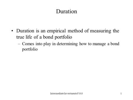Intermediate Investments F3031 Duration Duration is an empirical method of measuring the true life of a bond portfolio –Comes into play in determining.