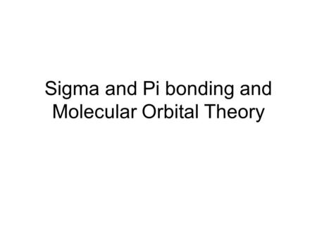 Sigma and Pi bonding and Molecular Orbital Theory.