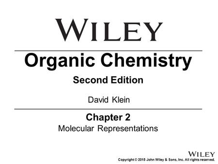 Copyright © 2015 John Wiley & Sons, Inc. All rights reserved. Chapter 2 Molecular Representations Organic Chemistry Second Edition David Klein.