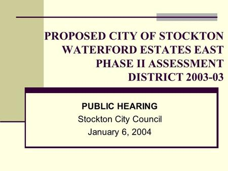 PROPOSED CITY OF STOCKTON WATERFORD ESTATES EAST PHASE II ASSESSMENT DISTRICT PUBLIC HEARING Stockton City Council January 6, 2004.