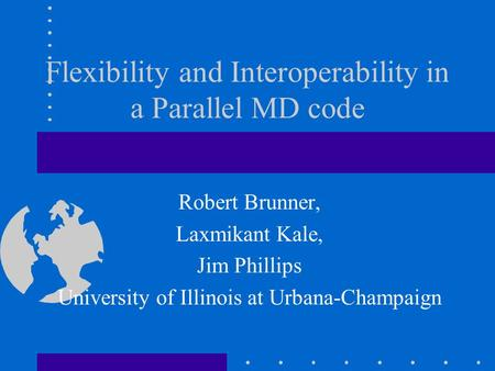 Flexibility and Interoperability in a Parallel MD code Robert Brunner, Laxmikant Kale, Jim Phillips University of Illinois at Urbana-Champaign.