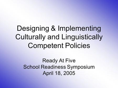 Designing & Implementing Culturally and Linguistically Competent Policies Ready At Five School Readiness Symposium April 18, 2005.