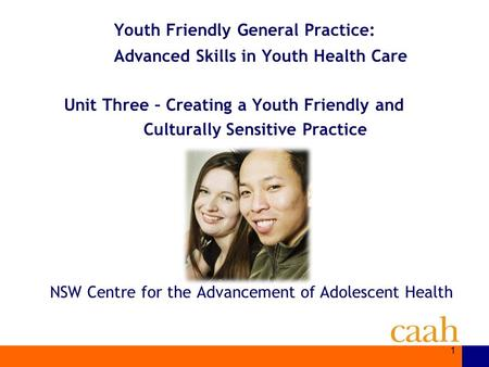 NSW Centre for the Advancement of Adolescent Health Youth Friendly General Practice: Advanced Skills in Youth Health Care Unit Three – Creating a Youth.