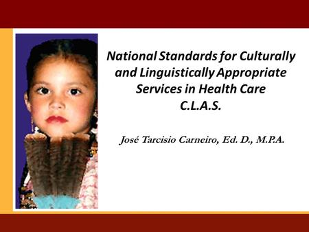 National Standards for Culturally and Linguistically Appropriate Services in Health Care C.L.A.S. José Tarcisio Carneiro, Ed. D., M.P.A.