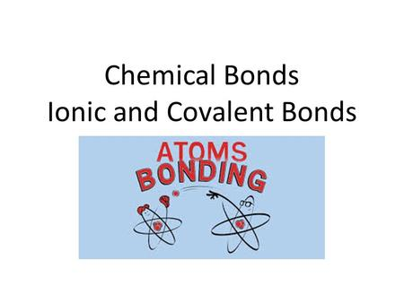 Chemical Bonds Ionic and Covalent Bonds. Chemical Bonds.