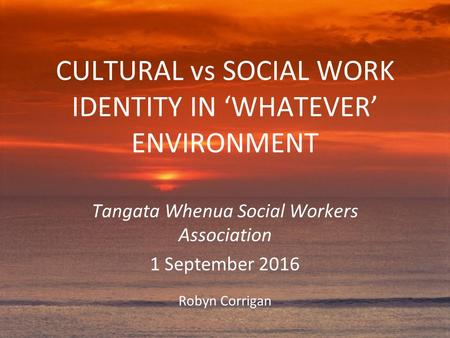 CULTURAL vs SOCIAL WORK IDENTITY IN 'WHATEVER' ENVIRONMENT Tangata Whenua Social Workers Association 1 September 2016 Robyn Corrigan.
