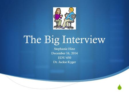  The Big Interview Stephanie Hinz December 16, 2014 EDU 650 Dr. Jackie Kyger.