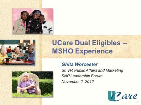 UCare Dual Eligibles – MSHO Experience Ghita Worcester Sr. VP, Public Affairs and Marketing SNP Leadership Forum November 2,