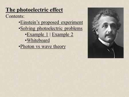 The photoelectric effect Contents: Einstein's proposed experiment Solving photoelectric problems Example 1 | Example 2Example 1Example 2 Whiteboard Photon.