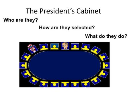 The President's Cabinet Who are they? How are they selected? What do they do?