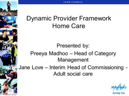 Y O U R C O U N C I L Dynamic Provider Framework Home Care Presented by: Preeya Madhoo – Head of Category Management Jane Love – Interim Head of Commissioning.