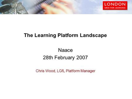 The Learning Platform Landscape Naace 28th February 2007 Chris Wood, LGfL Platform Manager.