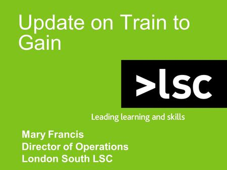Update on Train to Gain Mary Francis Director of Operations London South LSC.