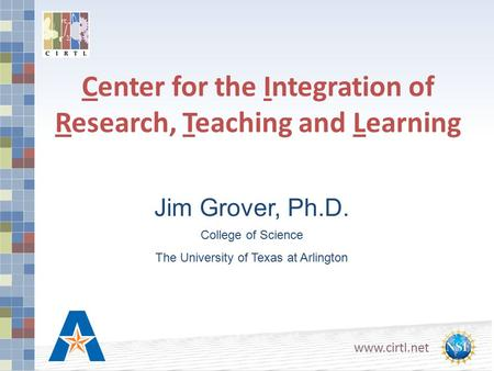 Center for the Integration of Research, Teaching and Learning Jim Grover, Ph.D. College of Science The University of Texas at Arlington.