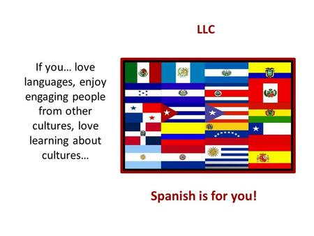 LLC If you… love languages, enjoy engaging people from other cultures, love learning about cultures… Spanish is for you!