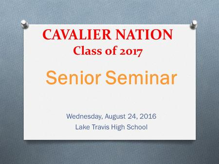 CAVALIER NATION Class of 2017 Senior Seminar Wednesday, August 24, 2016 Lake Travis High School.