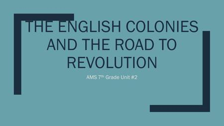 THE ENGLISH COLONIES AND THE ROAD TO <strong>REVOLUTION</strong> AMS 7 th Grade Unit #2.