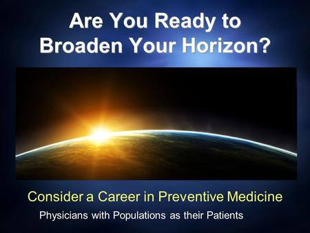 Are You Ready to Broaden Your Horizon? Consider a Career in Preventive Medicine Physicians with Populations as their Patients.