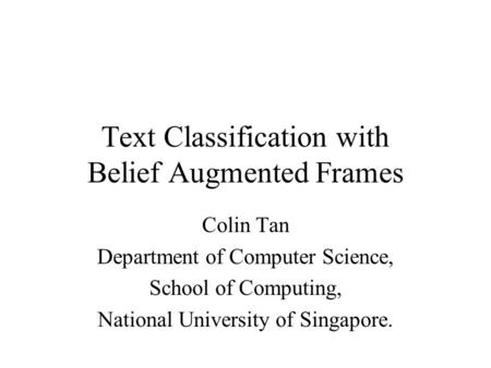 Text Classification with Belief Augmented Frames Colin Tan Department of Computer Science, School of Computing, National University of Singapore.
