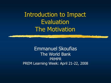 Introduction to Impact Evaluation The Motivation Emmanuel Skoufias The World Bank PRMPR PREM Learning Week: April 21-22, 2008.