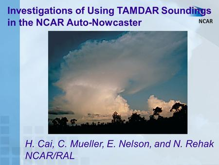 Investigations of Using TAMDAR Soundings in the NCAR Auto-Nowcaster H. Cai, C. Mueller, E. Nelson, and N. Rehak NCAR/RAL.