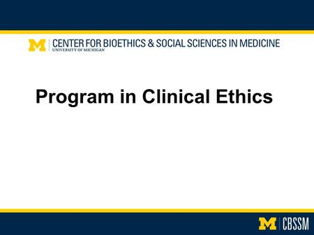 Program in Clinical Ethics. Goals Who we are What we do What we can do for you.