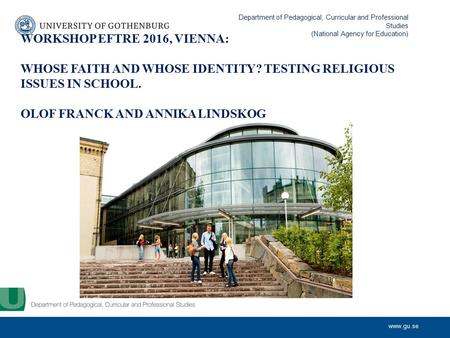 WORKSHOP EFTRE 2016, VIENNA: WHOSE FAITH AND WHOSE IDENTITY? TESTING RELIGIOUS ISSUES IN SCHOOL. OLOF FRANCK AND ANNIKA LINDSKOG Department of.