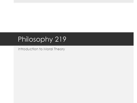 Philosophy 219 Introduction to Moral Theory. Theoretical vs. Practical  One of the ways in which philosophers (since Aristotle) subdivide the field of.