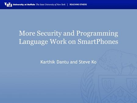 More Security and Programming Language Work on SmartPhones Karthik Dantu and Steve Ko.