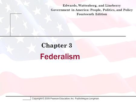 Copyright © 2009 Pearson Education, Inc. Publishing as Longman. Federalism Chapter 3 Edwards, Wattenberg, and Lineberry Government in America: People,