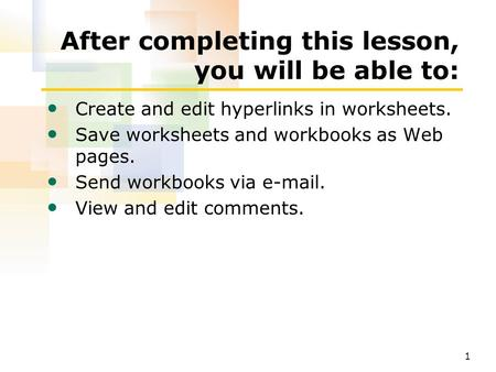 1 After completing this lesson, you will be able to: Create and edit hyperlinks in worksheets. Save worksheets and workbooks as Web pages. Send workbooks.
