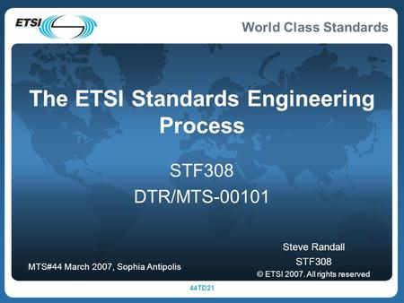 World Class Standards 44TD21 The ETSI Standards Engineering Process STF308 DTR/MTS Steve Randall STF308 © ETSI All rights reserved MTS#44 March.