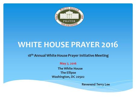 WHITE HOUSE PRAYER th Annual White House Prayer Initiative Meeting May 7, 2016 The White House The Ellipse Washington, DC Reverend Terry.
