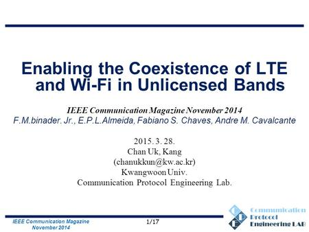 Communication Protocol Engineering Lab. Enabling the Coexistence of LTE and Wi-Fi in Unlicensed Bands IEEE Communication Magazine November 2014 F.M.binader.