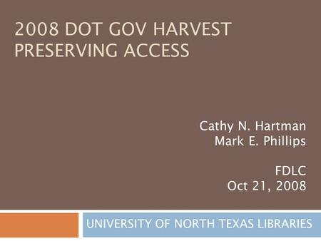 2008 DOT GOV HARVEST PRESERVING ACCESS UNIVERSITY OF NORTH TEXAS LIBRARIES Cathy N. Hartman Mark E. Phillips FDLC Oct 21, 2008.